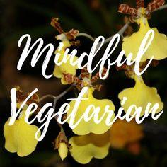 Vegetarian Ideas, Photos and Recipes. Mindfulness.  Respectful Living. www.ARespectfulLife.com Blog.