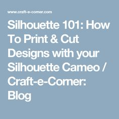 Silhouette 101: How To Print & Cut Designs with your Silhouette Cameo / Craft-e-Corner: Blog