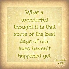 Best days have not happened yet!!