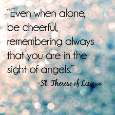 """Even when alone, be cheerful, remembering always that you are in the sight of angels."" - St. Therese of Lisieux"