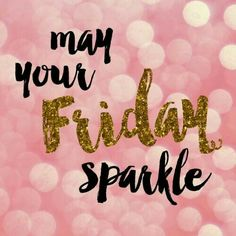 Happy Friday May it sparkle as bright as your soul!