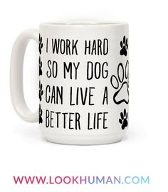"""I work hard not only so I will live a better but so my dog will live a better life too. Dogs and puppies both deserve to live their short lives to the fullest. Dogs are the bet family members from paws, to muzzles to tails and claws, dogs know how to make you smile, so this adorable pet themed dog coffee mug that says """"I Work Hard so My Dog Can Live a Better Life"""" is perfect for ever dog parent!"""