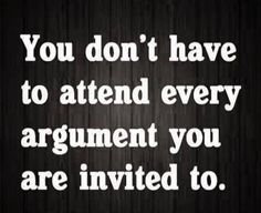You don't have to attend every argument you are invited to.