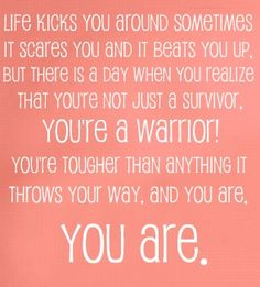 Life kicks you around sometimes, it scared you and it beats you up. But there is a day when you realize that you're not just a survivor. You're tougher than anything it throws your way. And you are. You are.