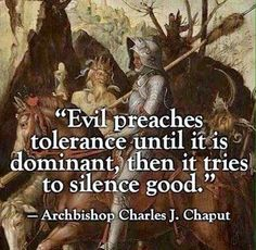 """""""Evil preaches tolerance until it is dominant, then it tries to silence good."""" *This makes me think of all the churches, synagogues, temples, etc. They are indeed ALL CULTS. Quotable Quotes, Wisdom Quotes, Me Quotes, Morals Quotes, Great Quotes, Inspirational Quotes, Unique Quotes, Motivational Quotes, Political Quotes"""