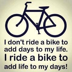 I ride a bike to add life to my days!