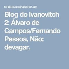 Blog do Ivanovitch 2: Álvaro de Campos/Fernando Pessoa, Não: devagar.
