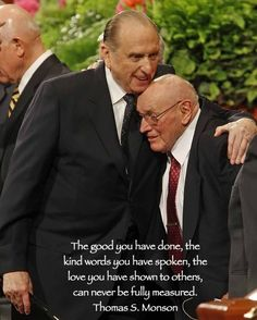 The good you have done, the kind words you have spoken, the love you have shown to others, can never be fully measured. Thomas S. Monson