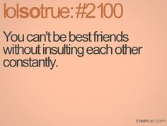 You can't be best friends without insulting each other constantly.