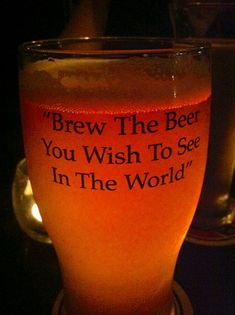 Brew the beer you wish to see in the world.  Great saying!