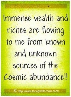 Immense wealth and riches are flowing to me from known and unknown sources of the cosmic abundance!!