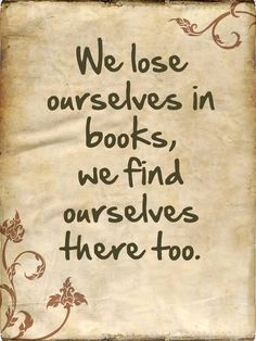 "Book quote - ""We lose ourselves in books, we find ourselves there too"". I love losing myself in a good book."