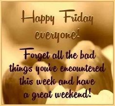Forget all the bad things you've encountered this week and have a great weekend! friday happy friday friday quotes and sayings friday picture quotes Happy Day Quotes, Good Day Quotes, Morning Inspirational Quotes, Its Friday Quotes, Good Morning Quotes, Life Quotes, Dad Quotes, Good Morning Happy Friday, Feel Good Friday
