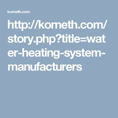 http://korneth.com/story.php?title=water-heating-system-manufacturers