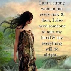 I m a strong women but every now n then , i also need someone to take my hand n say everything will be alright !!!!