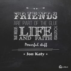 Friends are part of the Glue that holds life and faith together - Powerful stuff  Jon Katy