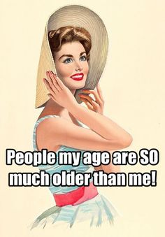 People my age are SO much older than me!