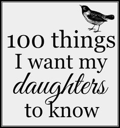 100 things I want my daughters to know: things I want to say and tidbits of life advice.
