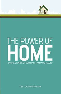 The Power of Home: Taking Charge of Your Faith and Your Family by Ted Cunningham
