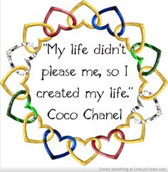 """""""My life didn't please me, so I created my life.""""  ― Coco Chanel"""