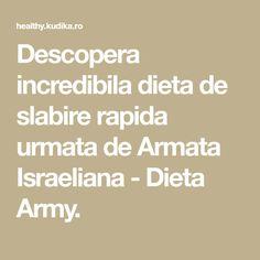 Descopera incredibila dieta de slabire rapida urmata de Armata Israeliana - Dieta Army.