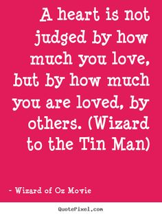 A+heart+is+not+judged+by+how+much+you+love,+but+by+how+much..+Wizard+Of+Oz+Movie+great+love+quote