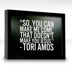 Best line ever to be writen!!  Precious Things : Tori Amos