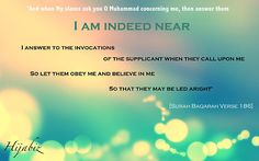 'And when My slaves ask you (O Muhammad ) concerning Me, then (answer them), I am indeed near (to them by My Knowledge). I respond to the invocations of the supplicant when he calls on Me (without any mediator or intercessor). So let them obey Me and believe in Me, so that they may be led aright'    [Surah Baqarah Verse 186]