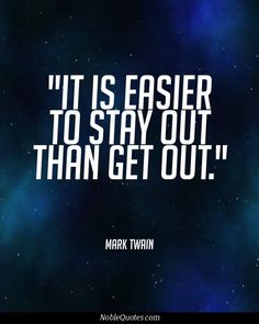 It is easier to stay out than get out. So true!!  I always tell my nieces and nephews to never start smoking...so they'll never have to try to quit...