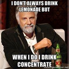 I don't always drink lemonade but when I do I drink concentrate | I Dont Always