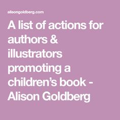 A list of actions for authors & illustrators promoting a children's book - Alison Goldberg Book Creator, The Creator, Marketing Books, Who Book, Book Launch, Book Publishing, How To Introduce Yourself, Event Planning, Authors