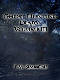 Ghost Hunting Diary Volume III (Ghost Hunting Diaries Book 3) by T. M. Simmons, http://www.amazon.com/dp/B0070Z89UQ/ref=cm_sw_r_pi_dp_UXUhvb0QBNTKQ