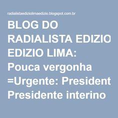 BLOG DO RADIALISTA EDIZIO LIMA: Pouca vergonha =Urgente: Presidente interino da Câmara decide anular tramitação do impeachment