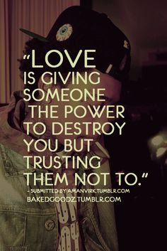 Love Is Giving Someone The Power To Destroy You But Trusting Them Not To