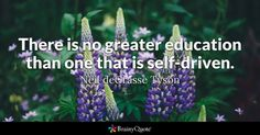 There is no greater education than one that is self-driven. - Neil deGrasse Tyson