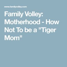 "Family Volley: Motherhood - How Not To be a ""Tiger Mom"""