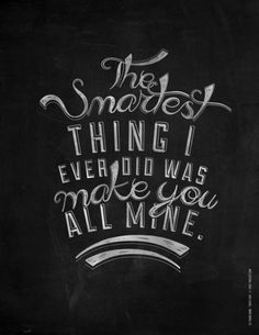 """Love quote idea - """"The smartest thing I ever did was make you all mine"""" - Eli Young Band {Courtesy of Society6}"""