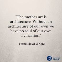 """The mother art is architecture.  Without an architecture of our own we have no soul of our own civilization.""  - Frank Lloyd Wright #quote #architecture #design"