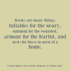 Books are many things: lullabies for the weary, ointment for the wounded, armour…