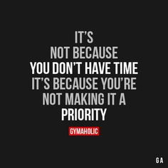 It's Not Because You Don't Have Time It's because you're not making it a priority. https://www.gymaholic.co