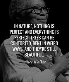 in nature, nothing is perfect and everything is perfect