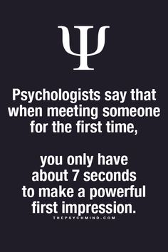 psychologists say that when meeting someone for the first time, you only have about 7 seconds to make a powerful first impression.