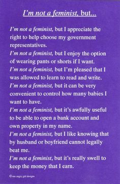 If you understand what feminism is, and how our lives have been changed by it- how can you not be proud to be a feminist?