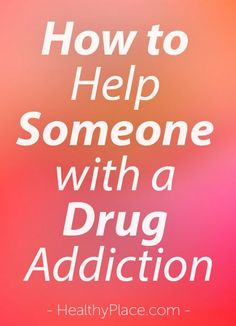 """There may be times when a person feels powerless when trying to help someone they care about with a drug addiction. But it is possible to make a difference."" www.HealthyPlace.com"
