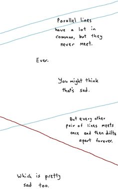 Math has feelings too. Parallel lines have a lot in common, but the never meet. You might think that's sad. But every other pair of lines meets once and then drifts apart forever. Which is pretty sad too. Poetry Quotes, Sad Quotes, Quotes To Live By, Love Quotes, Inspirational Quotes, Humor Quotes, Sad Poems, Famous Quotes, Motivational Quotes