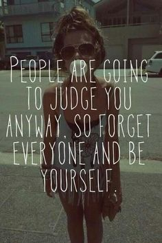 """people are going to judge you anyway. so forget everyone and be yourself"""
