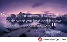 """""""Don't aim for success if you want it; just do what you love and believe in, and it will come naturally."""" -David Frost"""