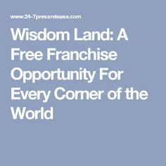 Wisdom Land: A Free Franchise Opportunity For Every Corner of the World