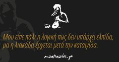 Μου είπε πάλι η λογική πως δεν υπάρχει ελπίδα, μα η λιακάδα έρχεται μετά την καταιγίδα. Tolu, Smart Quotes, Funny Quotes, Like A Sir, Romantic Mood, Perfect Word, Special Words, Greek Words, Greek Quotes