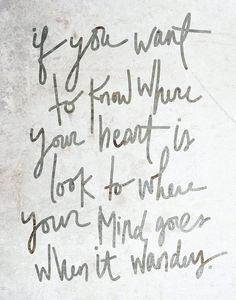 if you want to know where your heart is, look to where your mind goes when it wonders.